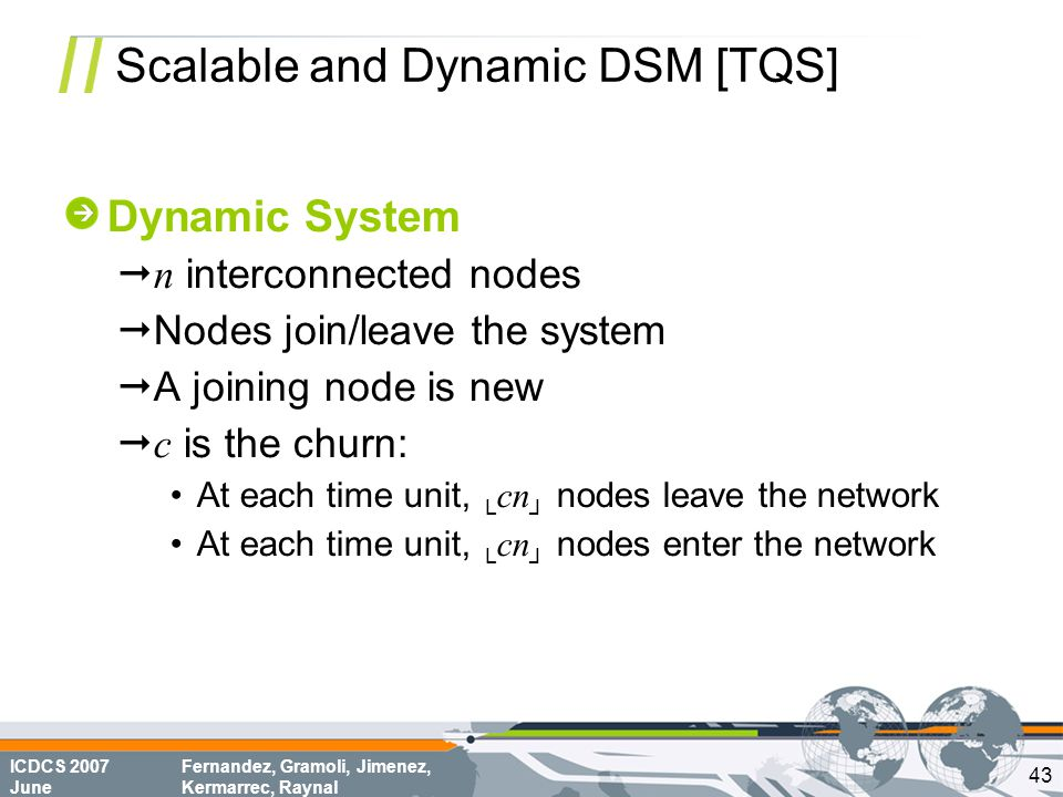ICDCS 2007 June Fernandez, Gramoli, Jimenez, Kermarrec, Raynal Scalable and Dynamic DSM [TQS] Dynamic System  n interconnected nodes  Nodes join/leave the system  A joining node is new  c is the churn: At each time unit, └ cn ┘ nodes leave the network At each time unit, └ cn ┘ nodes enter the network 43