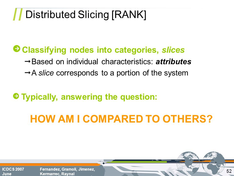 ICDCS 2007 June Fernandez, Gramoli, Jimenez, Kermarrec, Raynal Distributed Slicing [RANK] HOW AM I COMPARED TO OTHERS.