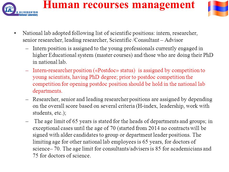 Human recourses management National lab adopted following list of scientific positions: intern, researcher, senior researcher, leading researcher, Scientific /Consultant – Advisor –Intern position is assigned to the young professionals currently engaged in higher Educational system (master courses) and those who are doing their PhD in national lab.