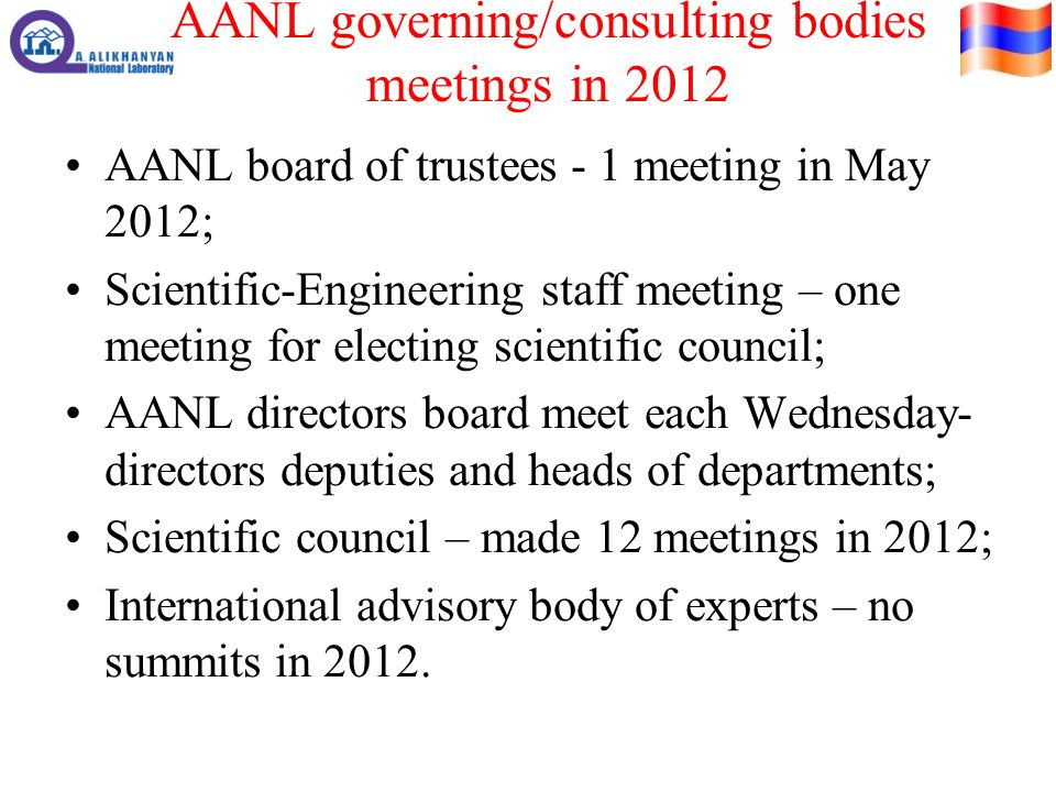 AANL governing/consulting bodies meetings in 2012 AANL board of trustees - 1 meeting in May 2012; Scientific-Engineering staff meeting – one meeting for electing scientific council; AANL directors board meet each Wednesday- directors deputies and heads of departments; Scientific council – made 12 meetings in 2012; International advisory body of experts – no summits in 2012.