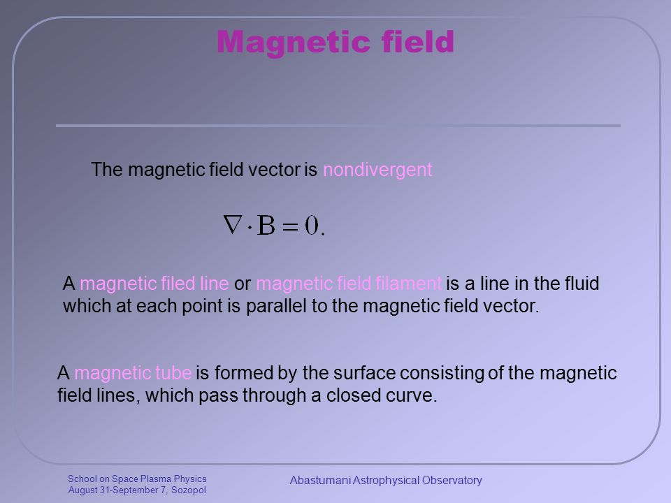 School on Space Plasma Physics August 31-September 7, Sozopol Abastumani Astrophysical Observatory Magnetic field The magnetic field vector is nondivergent A magnetic filed line or magnetic field filament is a line in the fluid which at each point is parallel to the magnetic field vector.