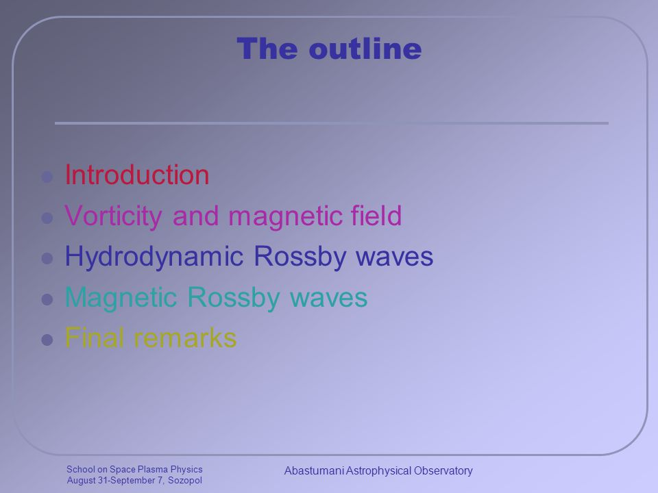 School on Space Plasma Physics August 31-September 7, Sozopol Abastumani Astrophysical Observatory The outline Introduction Vorticity and magnetic field Hydrodynamic Rossby waves Magnetic Rossby waves Final remarks