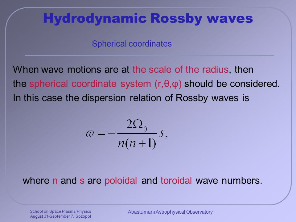 School on Space Plasma Physics August 31-September 7, Sozopol Abastumani Astrophysical Observatory Hydrodynamic Rossby waves When wave motions are at the scale of the radius, then the spherical coordinate system (r,θ,φ) should be considered.