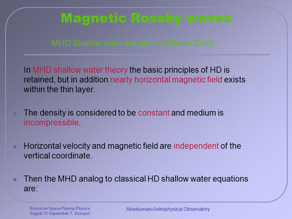 School on Space Plasma Physics August 31-September 7, Sozopol Abastumani Astrophysical Observatory Magnetic Rossby waves In MHD shallow water theory the basic principles of HD is retained, but in addition nearly horizontal magnetic field exists within the thin layer.