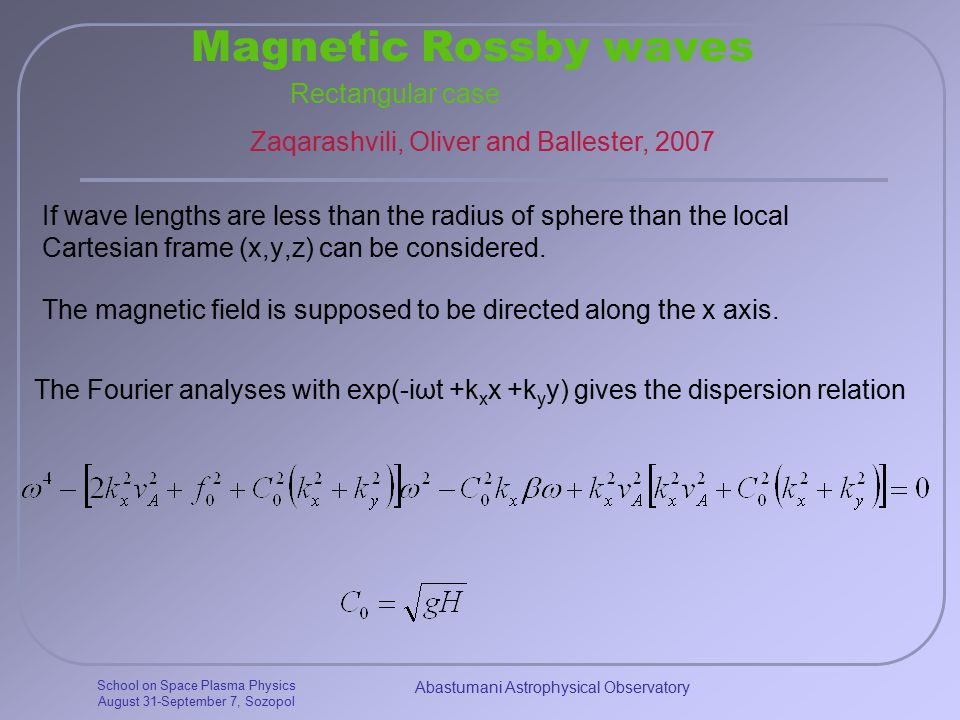 School on Space Plasma Physics August 31-September 7, Sozopol Abastumani Astrophysical Observatory Magnetic Rossby waves If wave lengths are less than the radius of sphere than the local Cartesian frame (x,y,z) can be considered.