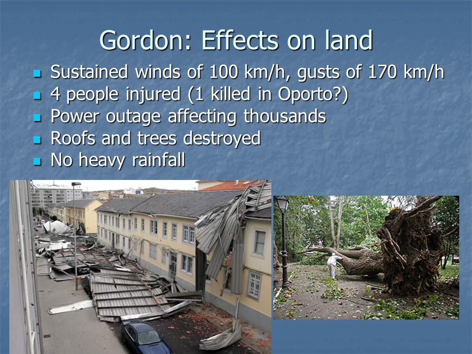Gordon: Effects on land Sustained winds of 100 km/h, gusts of 170 km/h Sustained winds of 100 km/h, gusts of 170 km/h 4 people injured (1 killed in Oporto ) 4 people injured (1 killed in Oporto ) Power outage affecting thousands Power outage affecting thousands Roofs and trees destroyed Roofs and trees destroyed No heavy rainfall No heavy rainfall