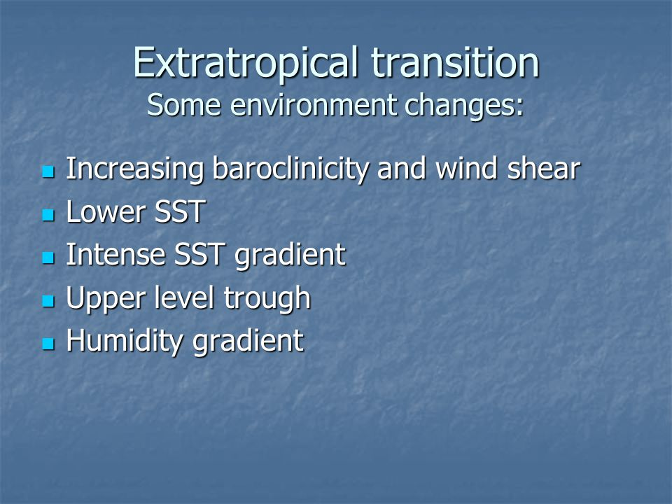 Extratropical transition Some environment changes: Increasing baroclinicity and wind shear Increasing baroclinicity and wind shear Lower SST Lower SST