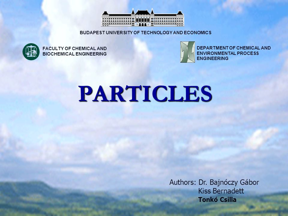 PARTICLES Authors: Dr. Bajnóczy Gábor Kiss Bernadett Tonkó Csilla BUDAPEST UNIVERSITY OF TECHNOLOGY AND ECONOMICS DEPARTMENT OF CHEMICAL AND ENVIRONME