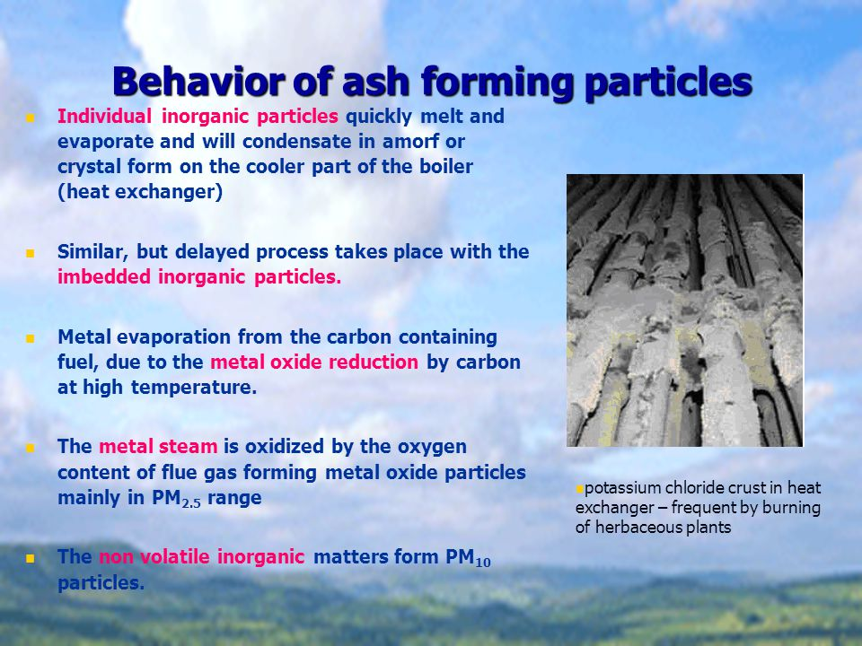 Behavior of ash forming particles Individual inorganic particles quickly melt and evaporate and will condensate in amorf or crystal form on the cooler