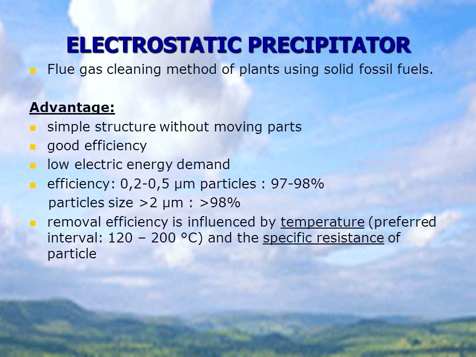 ELECTROSTATIC PRECIPITATOR Flue gas cleaning method of plants using solid fossil fuels. Advantage: simple structure without moving parts good efficien