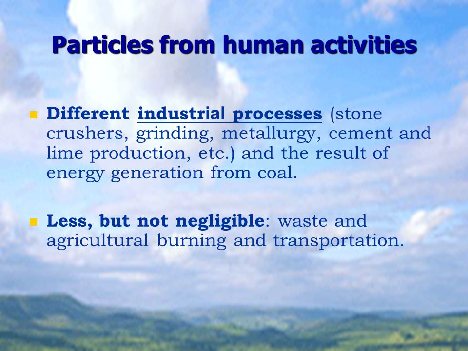 Particles from human activities Different industr ial processes (stone crushers, grinding, metallurgy, cement and lime production, etc.) and the resul