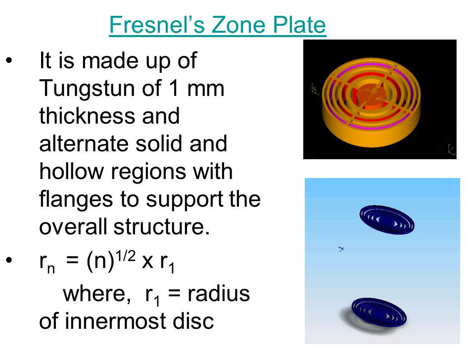 Fresnel's Zone Plate It is made up of Tungstun of 1 mm thickness and alternate solid and hollow regions with flanges to support the overall structure.