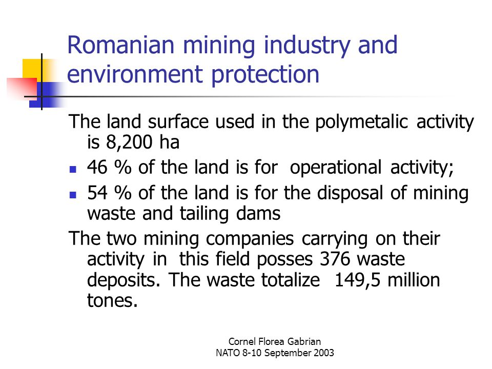 Cornel Florea Gabrian NATO 8-10 September 2003 Romanian mining industry and environment protection The land surface used in the polymetalic activity is 8,200 ha 46 % of the land is for operational activity; 54 % of the land is for the disposal of mining waste and tailing dams The two mining companies carrying on their activity in this field posses 376 waste deposits.