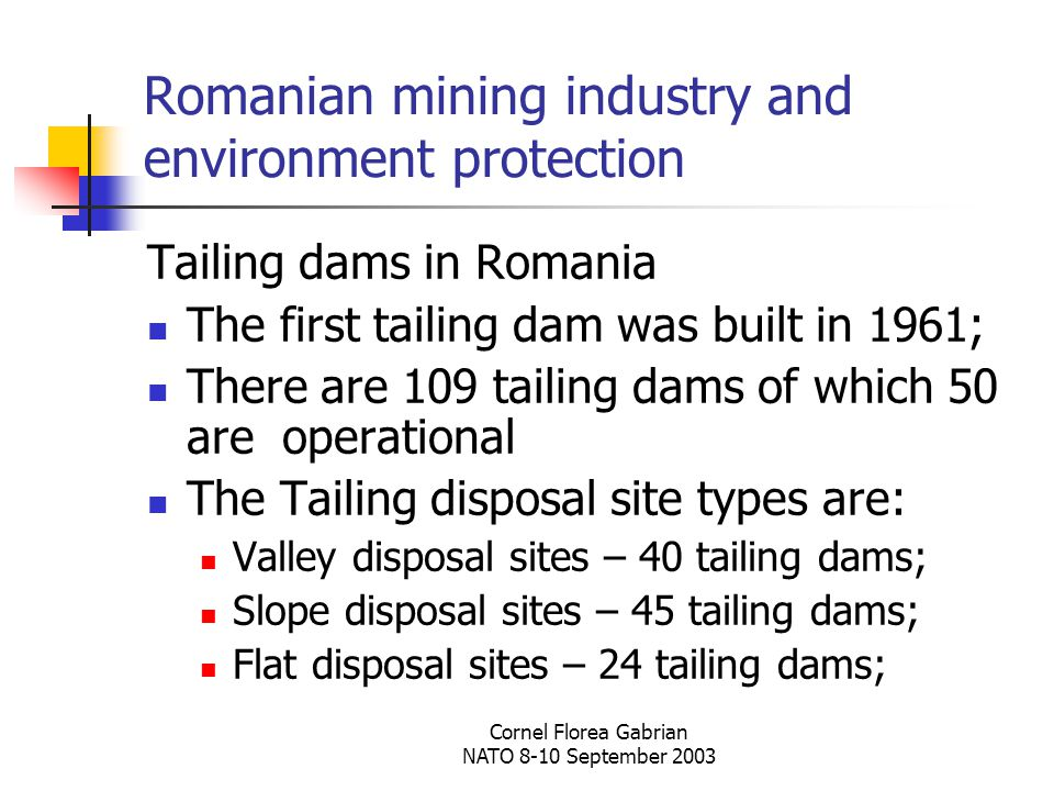 Cornel Florea Gabrian NATO 8-10 September 2003 Romanian mining industry and environment protection Tailing dams in Romania The first tailing dam was built in 1961; There are 109 tailing dams of which 50 are operational The Tailing disposal site types are: Valley disposal sites – 40 tailing dams; Slope disposal sites – 45 tailing dams; Flat disposal sites – 24 tailing dams;