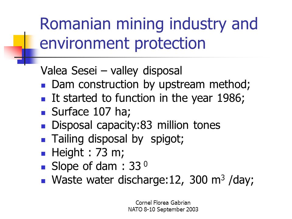 Cornel Florea Gabrian NATO 8-10 September 2003 Romanian mining industry and environment protection Valea Sesei – valley disposal Dam construction by upstream method; It started to function in the year 1986; Surface 107 ha; Disposal capacity:83 million tones Tailing disposal by spigot; Height : 73 m; Slope of dam : 33 0 Waste water discharge:12, 300 m 3 /day;