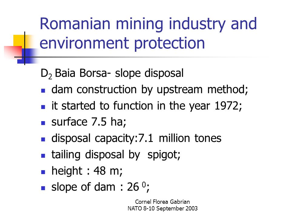 Cornel Florea Gabrian NATO 8-10 September 2003 Romanian mining industry and environment protection D 2 Baia Borsa- slope disposal dam construction by upstream method; it started to function in the year 1972; surface 7.5 ha; disposal capacity:7.1 million tones tailing disposal by spigot; height : 48 m; slope of dam : 26 0 ;