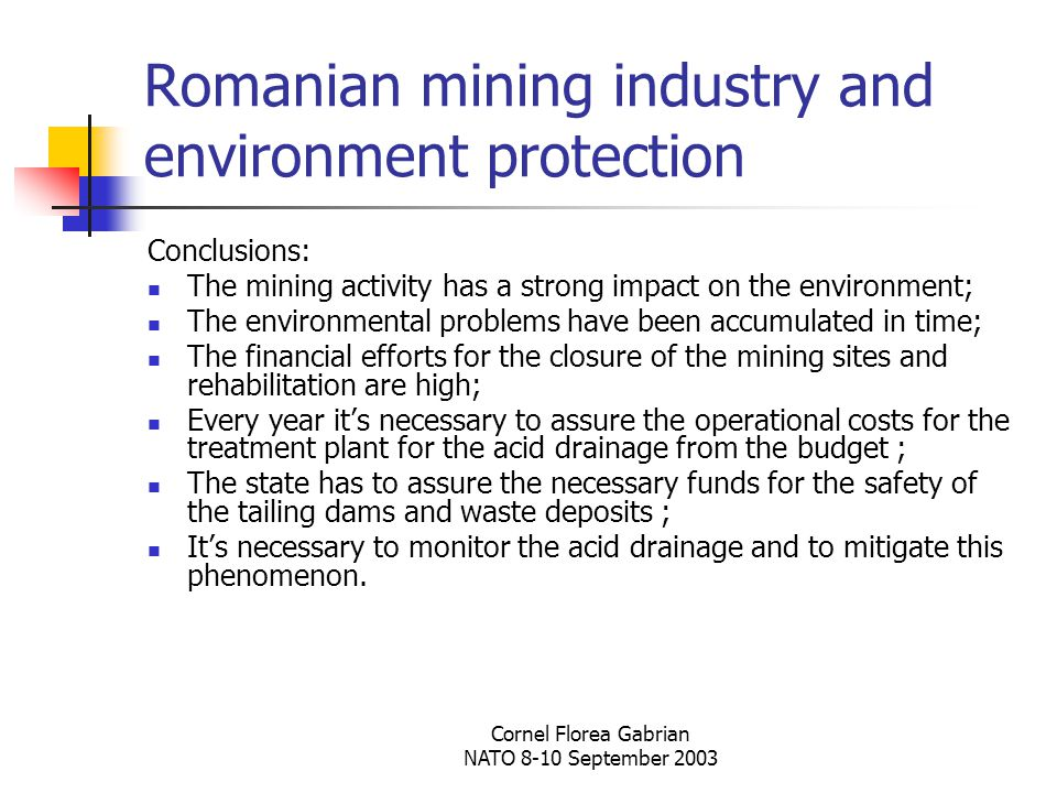 Cornel Florea Gabrian NATO 8-10 September 2003 Romanian mining industry and environment protection Conclusions: The mining activity has a strong impact on the environment; The environmental problems have been accumulated in time; The financial efforts for the closure of the mining sites and rehabilitation are high; Every year it's necessary to assure the operational costs for the treatment plant for the acid drainage from the budget ; The state has to assure the necessary funds for the safety of the tailing dams and waste deposits ; It's necessary to monitor the acid drainage and to mitigate this phenomenon.