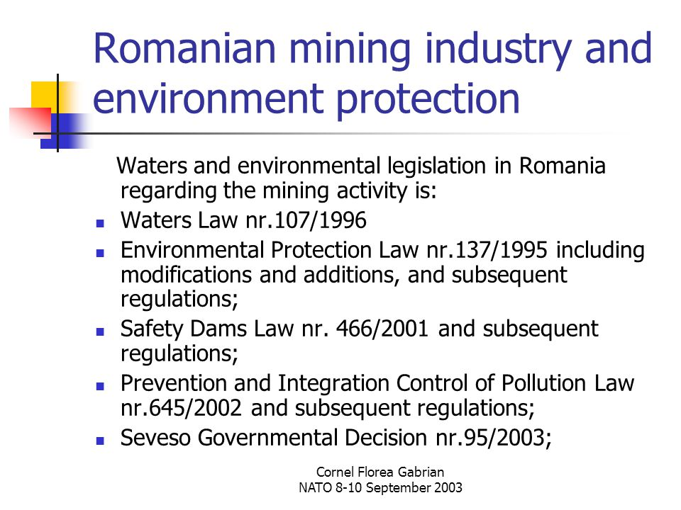 Cornel Florea Gabrian NATO 8-10 September 2003 Romanian mining industry and environment protection Waters and environmental legislation in Romania regarding the mining activity is: Waters Law nr.107/1996 Environmental Protection Law nr.137/1995 including modifications and additions, and subsequent regulations; Safety Dams Law nr.