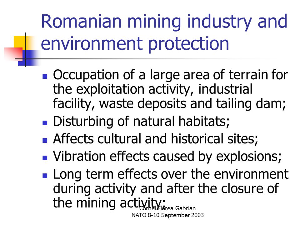 Cornel Florea Gabrian NATO 8-10 September 2003 Romanian mining industry and environment protection Occupation of a large area of terrain for the exploitation activity, industrial facility, waste deposits and tailing dam; Disturbing of natural habitats; Affects cultural and historical sites; Vibration effects caused by explosions; Long term effects over the environment during activity and after the closure of the mining activity;