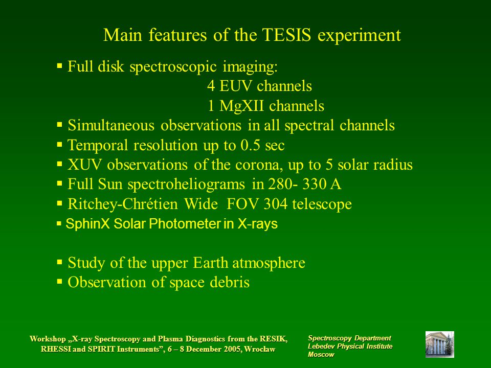 "Workshop ""X-ray Spectroscopy and Plasma Diagnostics from the RESIK, RHESSI and SPIRIT Instruments , 6 – 8 December 2005, Wrocław Spectroscopy Department Lebedev Physical Institute Moscow Main features of the TESIS experiment  Full disk spectroscopic imaging: 4 EUV channels 1 MgXII channels  Simultaneous observations in all spectral channels  Temporal resolution up to 0.5 sec  XUV observations of the corona, up to 5 solar radius  Full Sun spectroheliograms in 280- 330 A  Ritchey-Chrétien Wide FOV 304 telescope  SphinX Solar Photometer in X-rays  Study of the upper Earth atmosphere  Observation of space debris"