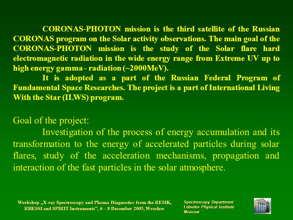 "Workshop ""X-ray Spectroscopy and Plasma Diagnostics from the RESIK, RHESSI and SPIRIT Instruments , 6 – 8 December 2005, Wrocław Spectroscopy Department Lebedev Physical Institute Moscow CORONAS-PHOTON mission is the third satellite of the Russian CORONAS program on the Solar activity observations."