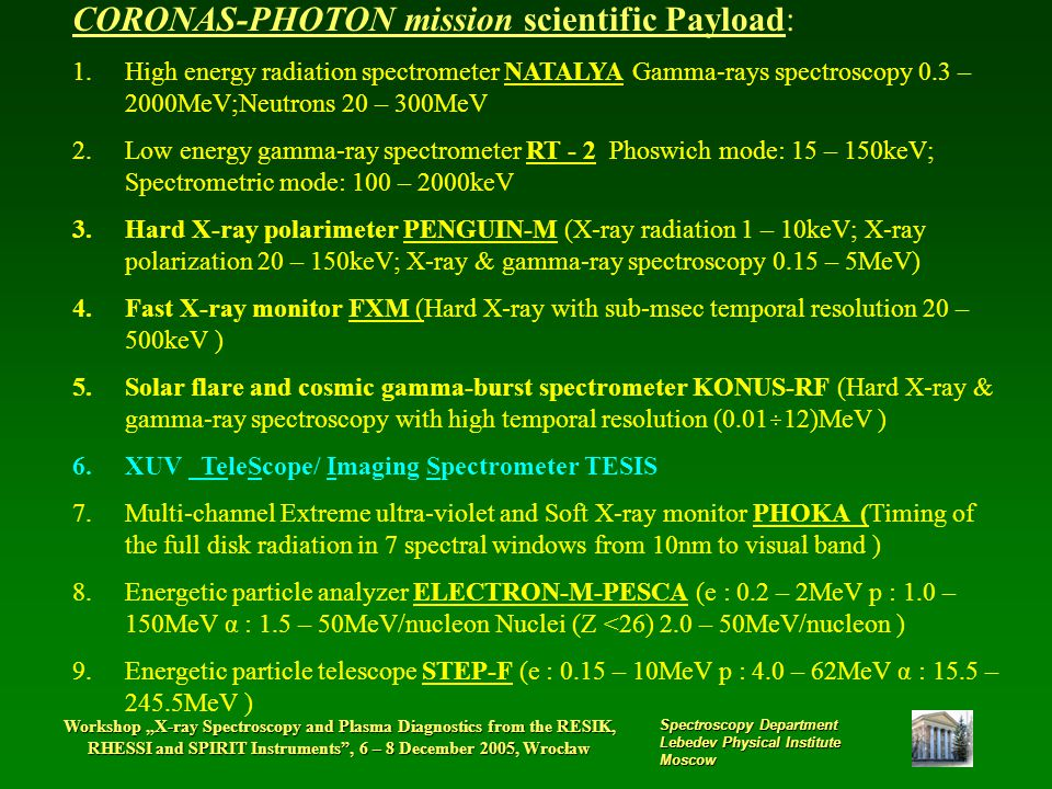 "Workshop ""X-ray Spectroscopy and Plasma Diagnostics from the RESIK, RHESSI and SPIRIT Instruments , 6 – 8 December 2005, Wrocław Spectroscopy Department Lebedev Physical Institute Moscow CORONAS-PHOTON mission scientific Payload: 1.High energy radiation spectrometer NATALYA Gamma-rays spectroscopy 0.3 – 2000MeV;Neutrons 20 – 300MeV 2.Low energy gamma-ray spectrometer RT - 2 Phoswich mode: 15 – 150keV; Spectrometric mode: 100 – 2000keV 3.Hard X-ray polarimeter PENGUIN-M (X-ray radiation 1 – 10keV; X-ray polarization 20 – 150keV; X-ray & gamma-ray spectroscopy 0.15 – 5MeV) 4.Fast X-ray monitor FXM (Hard X-ray with sub-msec temporal resolution 20 – 500keV ) 5.Solar flare and cosmic gamma-burst spectrometer KONUS-RF (Hard X-ray & gamma-ray spectroscopy with high temporal resolution (0.01  12)MeV ) 6.XUV TeleScope/ Imaging Spectrometer TESIS 7.Multi-channel Extreme ultra-violet and Soft X-ray monitor PHOKA (Timing of the full disk radiation in 7 spectral windows from 10nm to visual band ) 8.Energetic particle analyzer ELECTRON-M-PESCA (e : 0.2 – 2MeV p : 1.0 – 150MeV α : 1.5 – 50MeV/nucleon Nuclei (Z <26) 2.0 – 50MeV/nucleon ) 9.Energetic particle telescope STEP-F (e : 0.15 – 10MeV p : 4.0 – 62MeV α : 15.5 – 245.5MeV )"