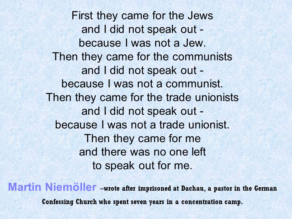 First they came for the Jews and I did not speak out - because I was not a Jew. Then they came for the communists and I did not speak out - because I