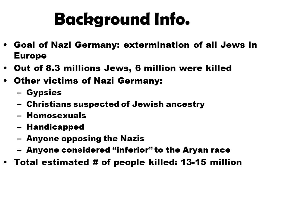 Background Info. Goal of Nazi Germany: extermination of all Jews in Europe Out of 8.3 millions Jews, 6 million were killed Other victims of Nazi Germa