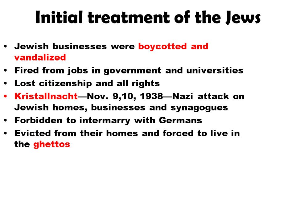 Initial treatment of the Jews Jewish businesses were boycotted and vandalized Fired from jobs in government and universities Lost citizenship and all
