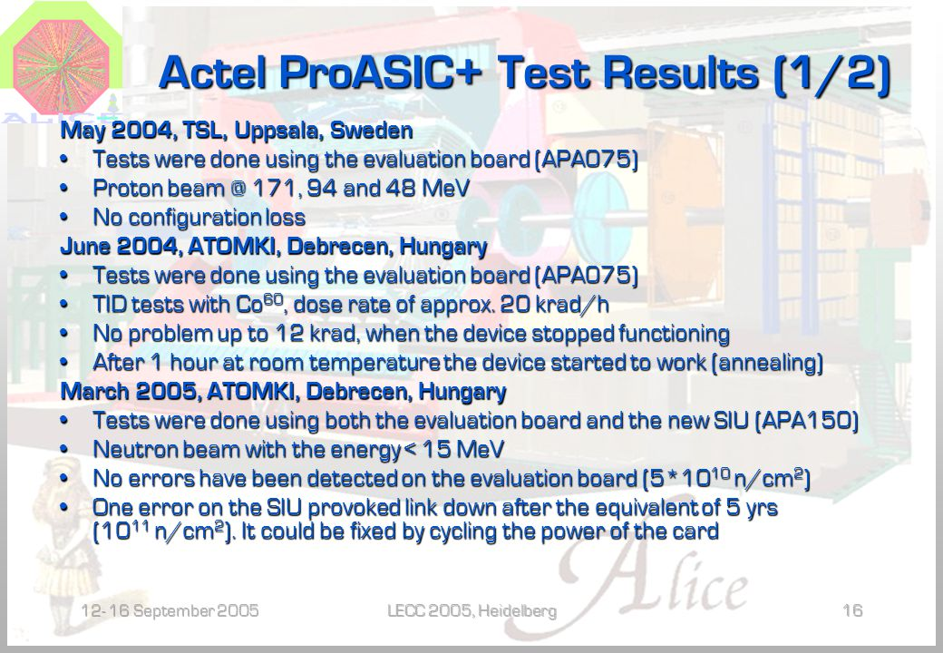 12- 16 September 2005LECC 2005, Heidelberg16 Actel ProASIC+ Test Results (1/2) May 2004, TSL, Uppsala, Sweden Tests were done using the evaluation board (APA075) Tests were done using the evaluation board (APA075) Proton beam @ 171, 94 and 48 MeV Proton beam @ 171, 94 and 48 MeV No configuration loss No configuration loss June 2004, ATOMKI, Debrecen, Hungary Tests were done using the evaluation board (APA075) Tests were done using the evaluation board (APA075) TID tests with Co 60, dose rate of approx.