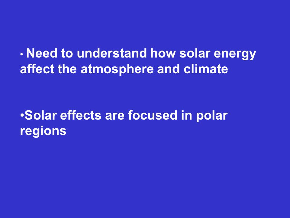 Need to understand how solar energy affect the atmosphere and climate Solar effects are focused in polar regions
