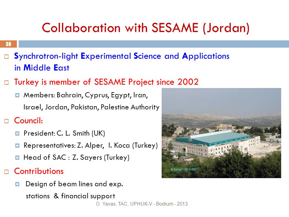 Collaboration with SESAME (Jordan)  Synchrotron-light Experimental Science and Applications in Middle East  Turkey is member of SESAME Project since 2002  Members: Bahrain, Cyprus, Egypt, Iran, Israel, Jordan, Pakistan, Palestine Authority  Council:  President: C.