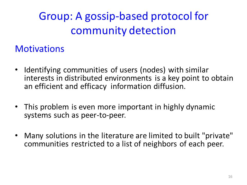 Group: A gossip-based protocol for community detection Motivations Identifying communities of users (nodes) with similar interests in distributed environments is a key point to obtain an efficient and efficacy information diffusion.