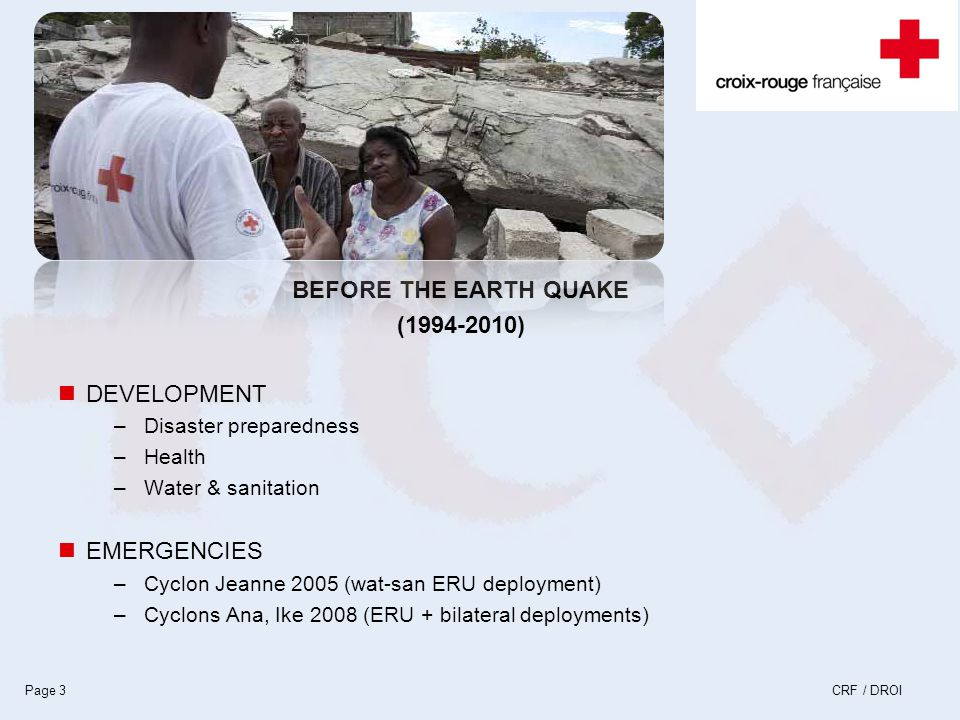 CRF / DROIPage 3 BEFORE THE EARTH QUAKE (1994-2010) DEVELOPMENT –Disaster preparedness –Health –Water & sanitation EMERGENCIES –Cyclon Jeanne 2005 (wat-san ERU deployment) –Cyclons Ana, Ike 2008 (ERU + bilateral deployments)