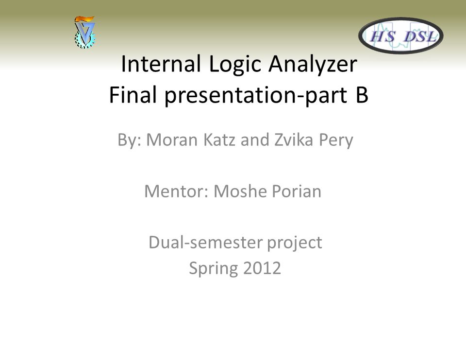 Internal Logic Analyzer Final presentation-part B By: Moran Katz and Zvika Pery Mentor: Moshe Porian Dual-semester project Spring 2012