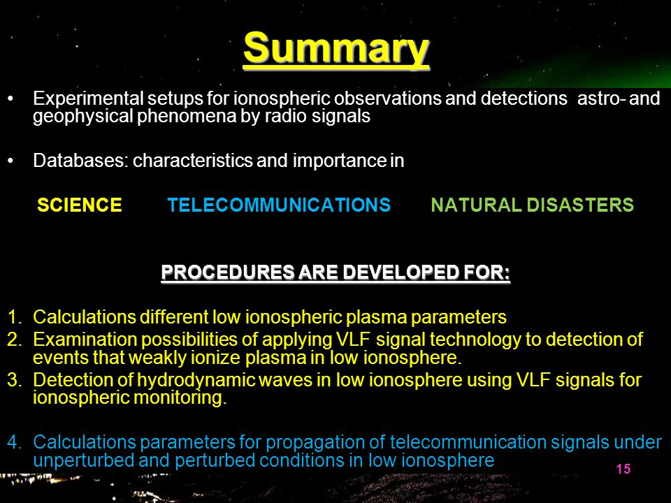 Summary Experimental setups for ionospheric observations and detections astro- and geophysical phenomena by radio signals Databases: characteristics and importance in SCIENCE TELECOMMUNICATIONS NATURAL DISASTERS PROCEDURES ARE DEVELOPED FOR: 1.Calculations different low ionospheric plasma parameters 2.Examination possibilities of applying VLF signal technology to detection of events that weakly ionize plasma in low ionosphere.