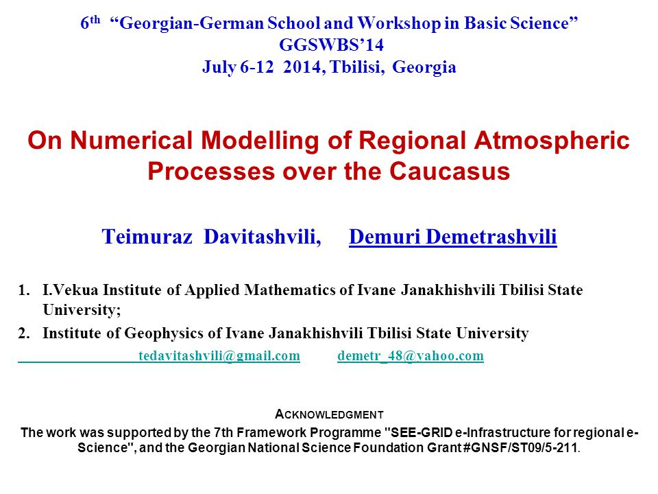 6 th Georgian-German School and Workshop in Basic Science GGSWBS'14 July 6-12 2014, Tbilisi, Georgia On Numerical Modelling of Regional Atmospheric Processes over the Caucasus Teimuraz Davitashvili, Demuri Demetrashvili 1.I.Vekua Institute of Applied Mathematics of Ivane Janakhishvili Tbilisi State University; 2.Institute of Geophysics of Ivane Janakhishvili Tbilisi State University tedavitashvili@gmail.com tedavitashvili@gmail.com demetr_48@yahoo.comdemetr_48@yahoo.com A CKNOWLEDGMENT The work was supported by the 7th Framework Programme SEE-GRID e-Infrastructure for regional e- Science , and the Georgian National Science Foundation Grant #GNSF/ST09/5-211.
