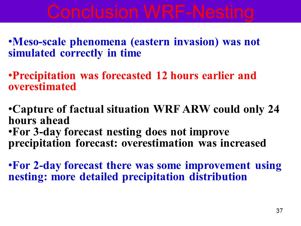Conclusion WRF-Nesting Meso-scale phenomena (eastern invasion) was not simulated correctly in time Precipitation was forecasted 12 hours earlier and overestimated Capture of factual situation WRF ARW could only 24 hours ahead For 3-day forecast nesting does not improve precipitation forecast: overestimation was increased For 2-day forecast there was some improvement using nesting: more detailed precipitation distribution 37