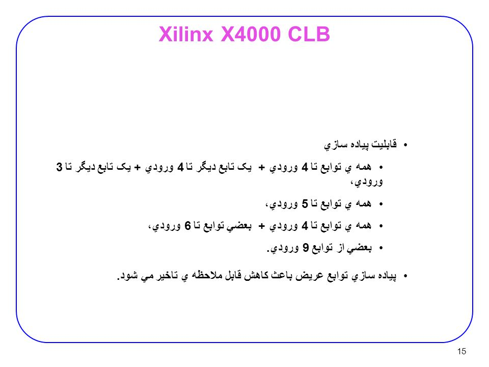 15 Xilinx X4000 CLB قابليت پياده سازي همه ي توابع تا 4 ورودي + يک تابع ديگر تا 4 ورودي + يک تابع ديگر تا 3 ورودي، همه ي توابع تا 5 ورودي، همه ي توابع تا 4 ورودي + بعضي توابع تا 6 ورودي، بعضي از توابع 9 ورودي.