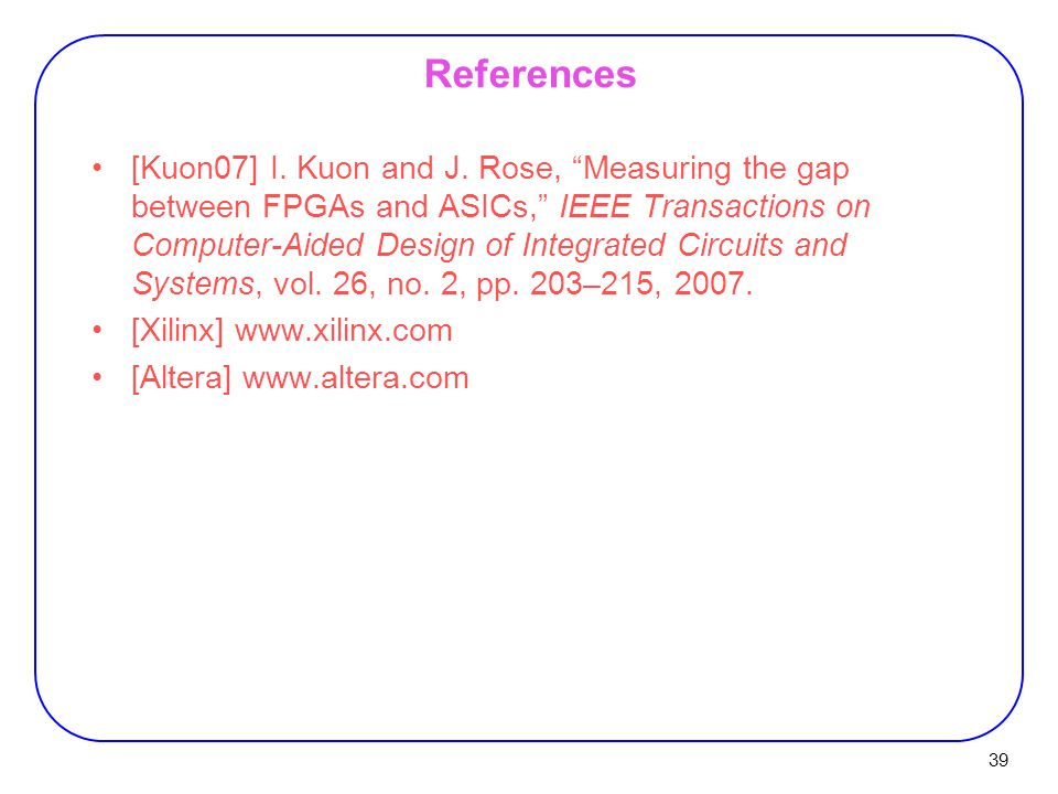 """39 References [Kuon07] I. Kuon and J. Rose, """"Measuring the gap between FPGAs and ASICs,"""" IEEE Transactions on Computer-Aided Design of Integrated Circ"""