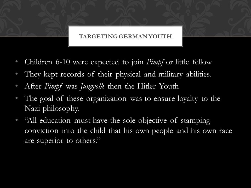 Children 6-10 were expected to join Pimpf or little fellow They kept records of their physical and military abilities. After Pimpf was Jungvolk then t