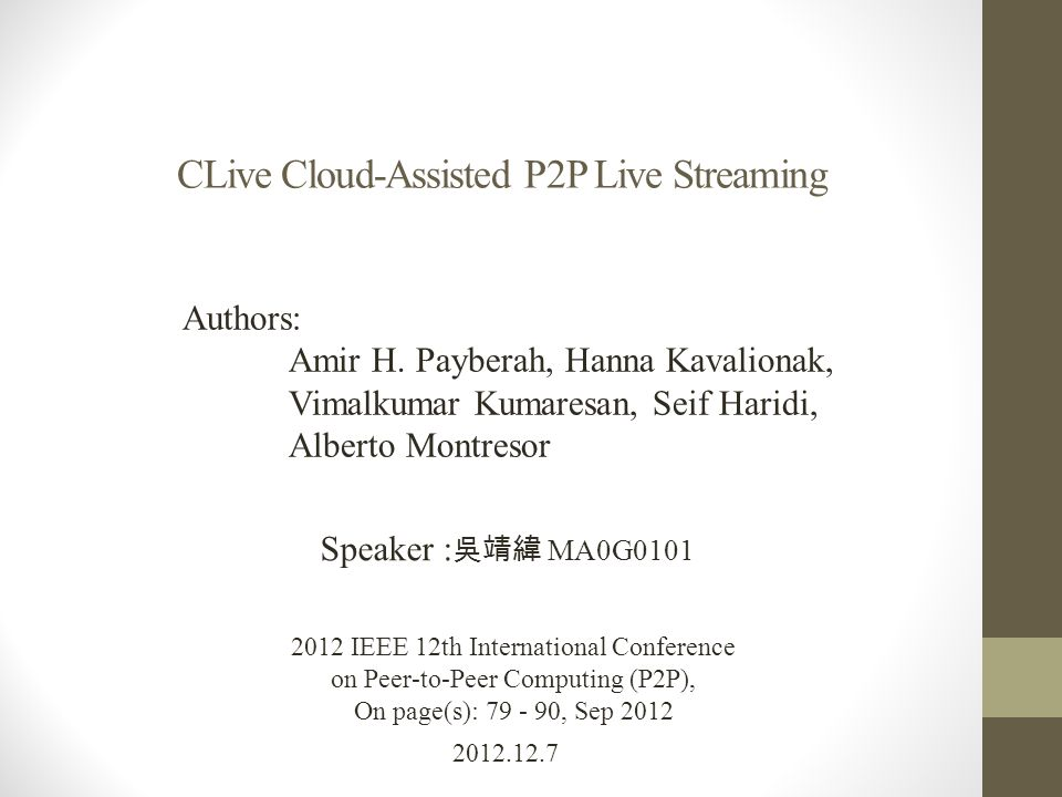 CLive Cloud-Assisted P2P Live Streaming 2012.12.7 Speaker : 吳靖緯 MA0G0101 2012 IEEE 12th International Conference on Peer-to-Peer Computing (P2P), On page(s): 79 - 90, Sep 2012 Authors: Amir H.