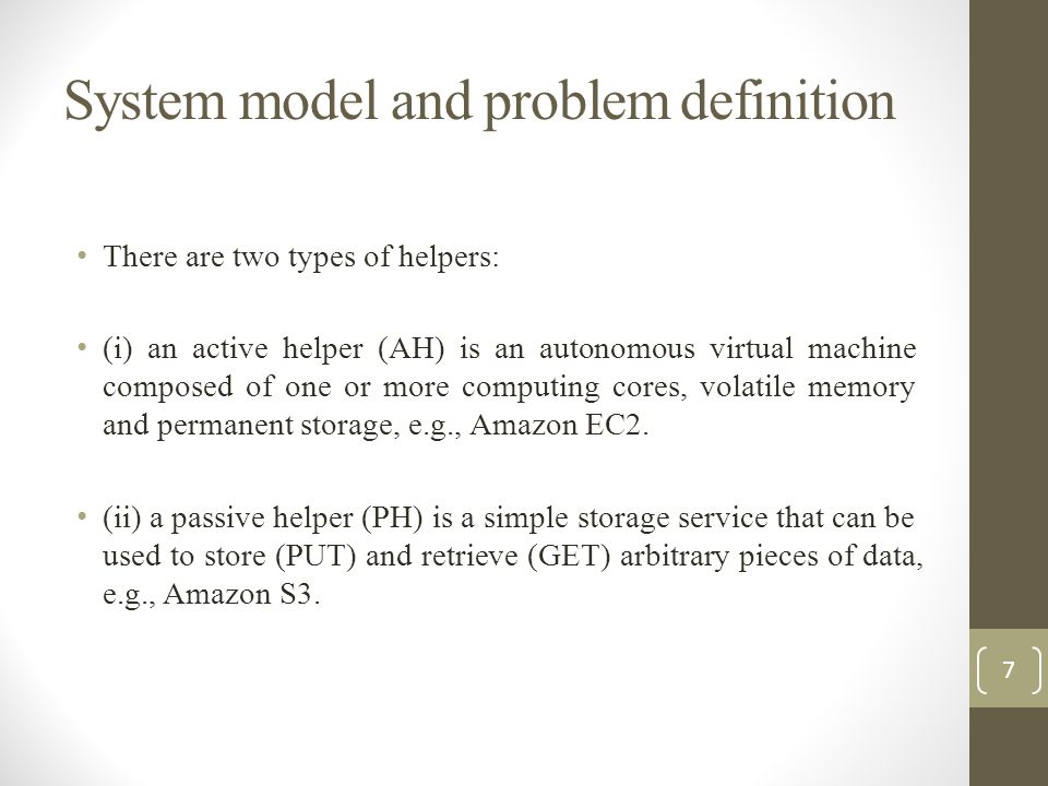 System model and problem definition There are two types of helpers: (i) an active helper (AH) is an autonomous virtual machine composed of one or more computing cores, volatile memory and permanent storage, e.g., Amazon EC2.