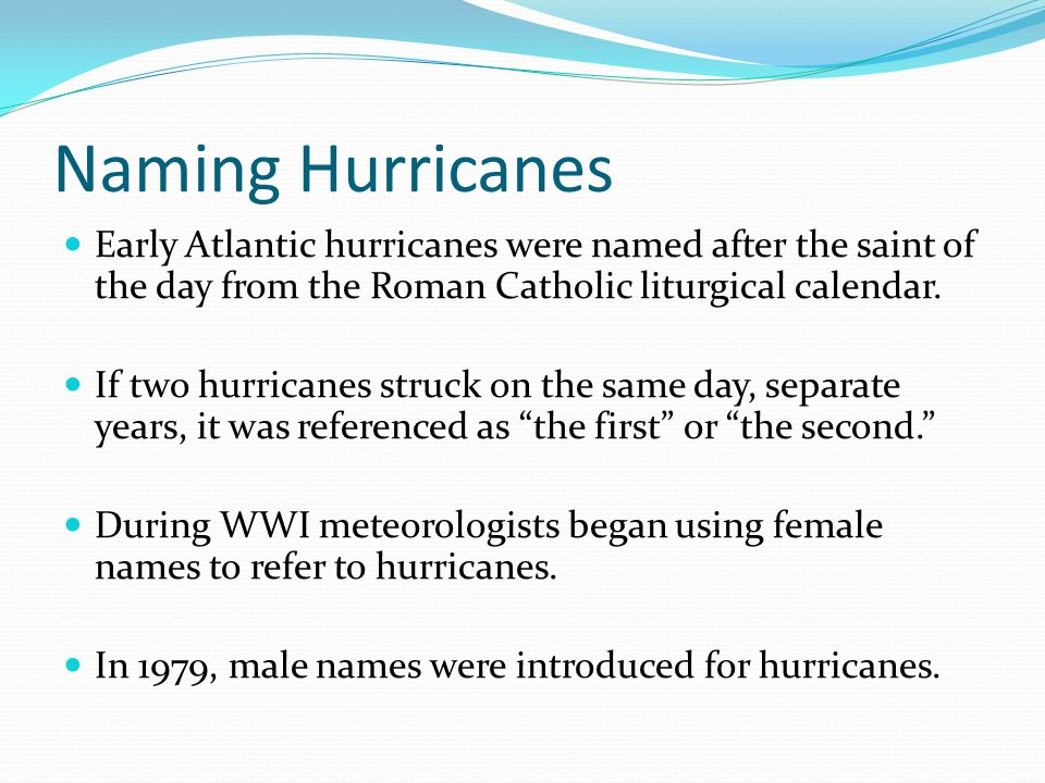 Naming Hurricanes Early Atlantic hurricanes were named after the saint of the day from the Roman Catholic liturgical calendar. If two hurricanes struc