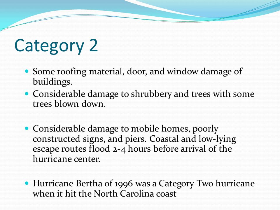 Category 2 Some roofing material, door, and window damage of buildings. Considerable damage to shrubbery and trees with some trees blown down. Conside