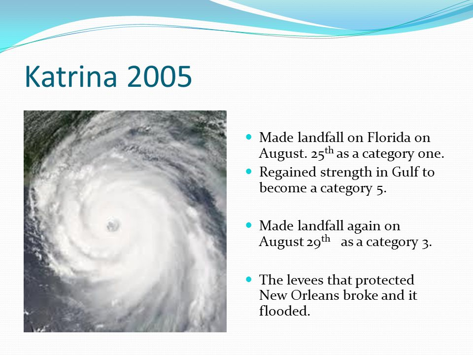 Katrina 2005 Made landfall on Florida on August. 25 th as a category one. Regained strength in Gulf to become a category 5. Made landfall again on Aug