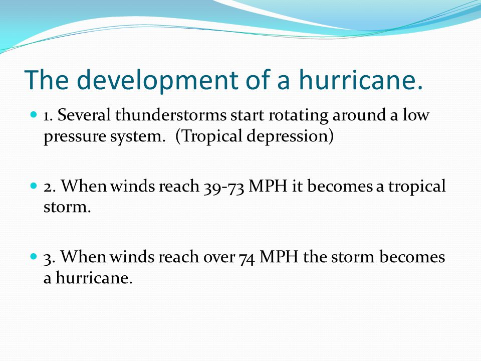The development of a hurricane. 1. Several thunderstorms start rotating around a low pressure system. (Tropical depression) 2. When winds reach 39-73