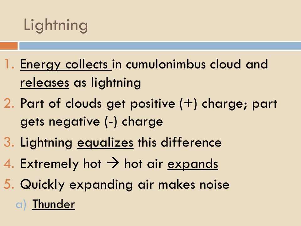 Lightning 1.Energy collects in cumulonimbus cloud and releases as lightning 2.Part of clouds get positive (+) charge; part gets negative (-) charge 3.Lightning equalizes this difference 4.Extremely hot  hot air expands 5.Quickly expanding air makes noise a)Thunder