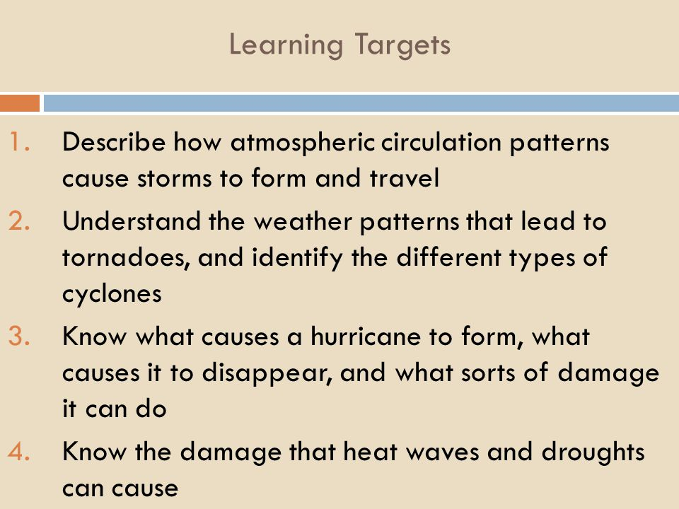 Learning Targets 1.Describe how atmospheric circulation patterns cause storms to form and travel 2.Understand the weather patterns that lead to tornadoes, and identify the different types of cyclones 3.Know what causes a hurricane to form, what causes it to disappear, and what sorts of damage it can do 4.Know the damage that heat waves and droughts can cause