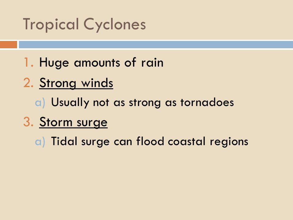 Tropical Cyclones 1.Huge amounts of rain 2.Strong winds a)Usually not as strong as tornadoes 3.Storm surge a)Tidal surge can flood coastal regions